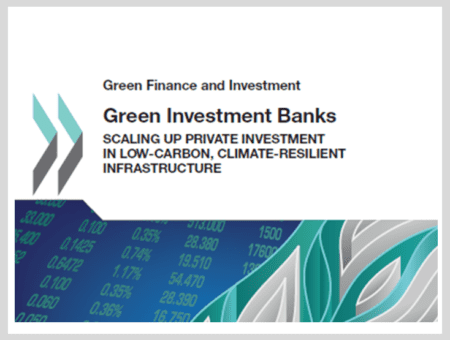 Green Investment Banks: Scaling up Private Investment in Low-carbon, Climate-resilient Infrastructure