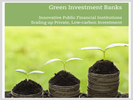 Green Investment Banks: Innovative Public Financial Institutions Scaling up Private, Low-carbon Investment